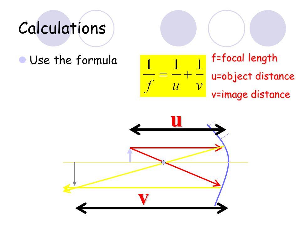 u v Calculations Use the formula f=focal length u=object distance