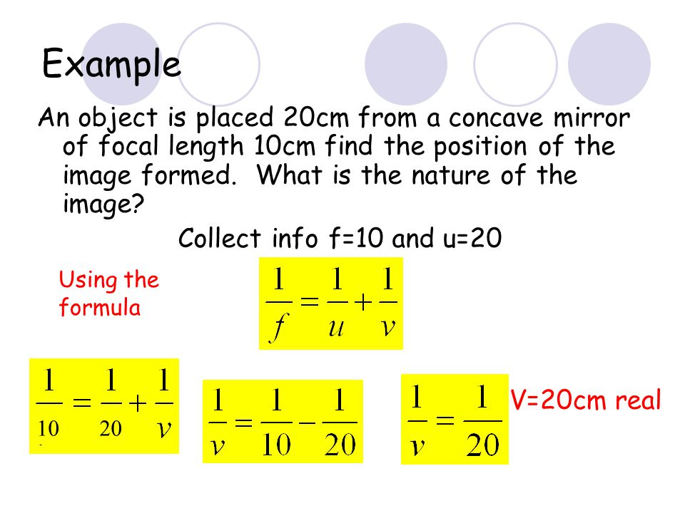 Example An object is placed 20cm from a concave mirror of focal length 10cm find the position of the image formed. What is the nature of the image