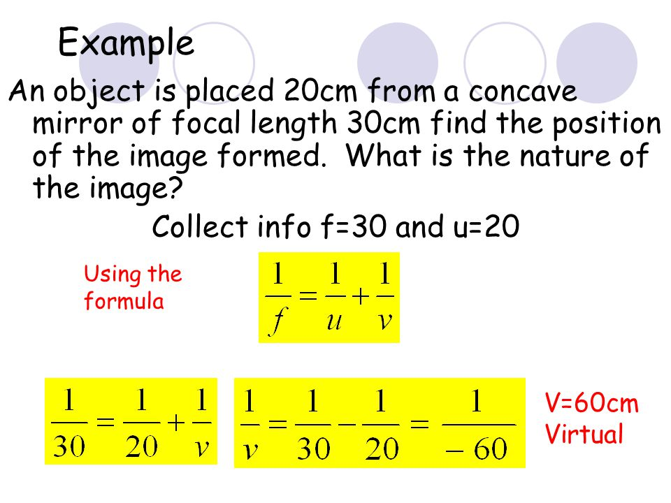 Example An object is placed 20cm from a concave mirror of focal length 30cm find the position of the image formed. What is the nature of the image