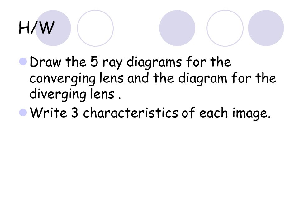 H/W Draw the 5 ray diagrams for the converging lens and the diagram for the diverging lens .