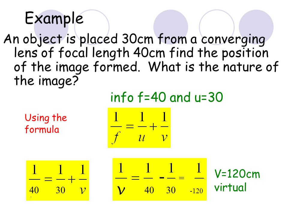 Example An object is placed 30cm from a converging lens of focal length 40cm find the position of the image formed. What is the nature of the image