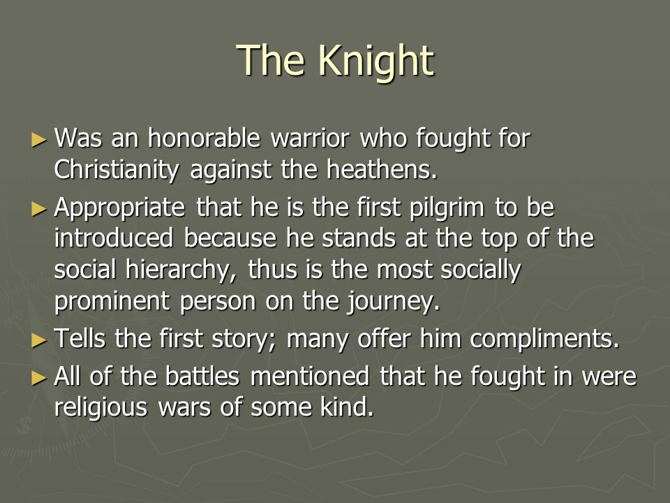 The Knight Was an honorable warrior who fought for Christianity against the heathens.