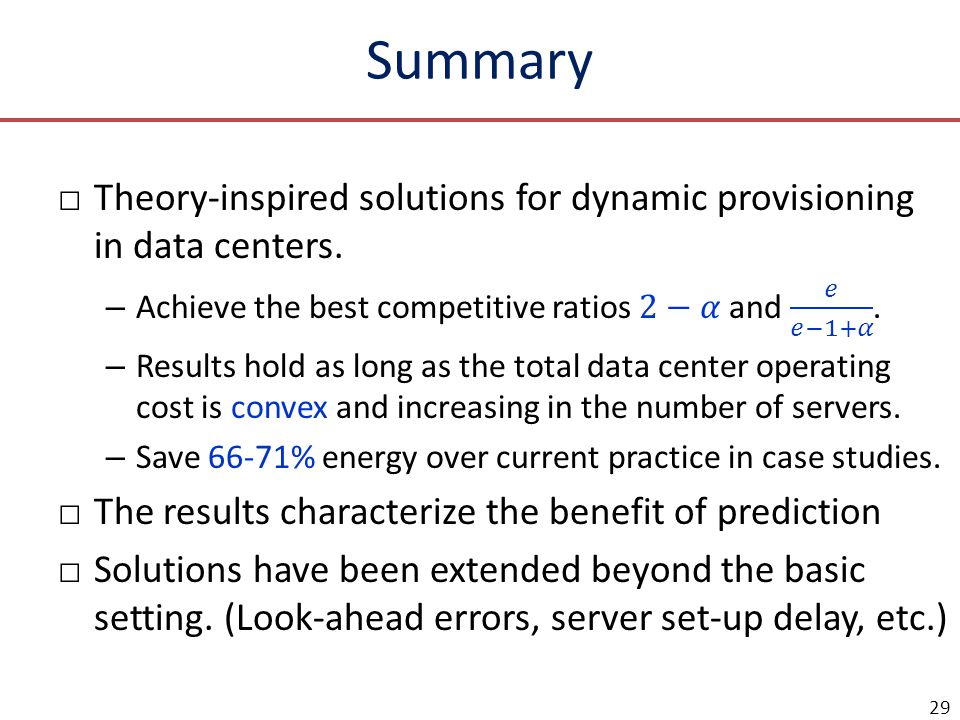 Summary Theory-inspired solutions for dynamic provisioning in data centers. Achieve the best competitive ratios 2−𝛼 and 𝑒 𝑒−1+𝛼 .