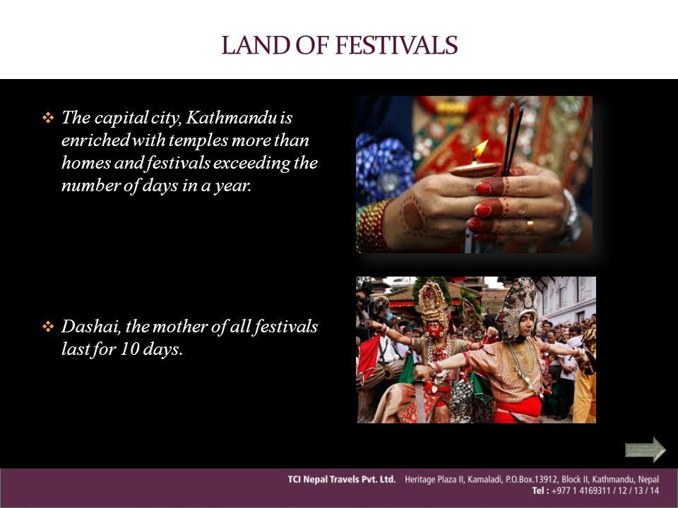 LAND OF FESTIVALS The capital city, Kathmandu is enriched with temples more than homes and festivals exceeding the number of days in a year.
