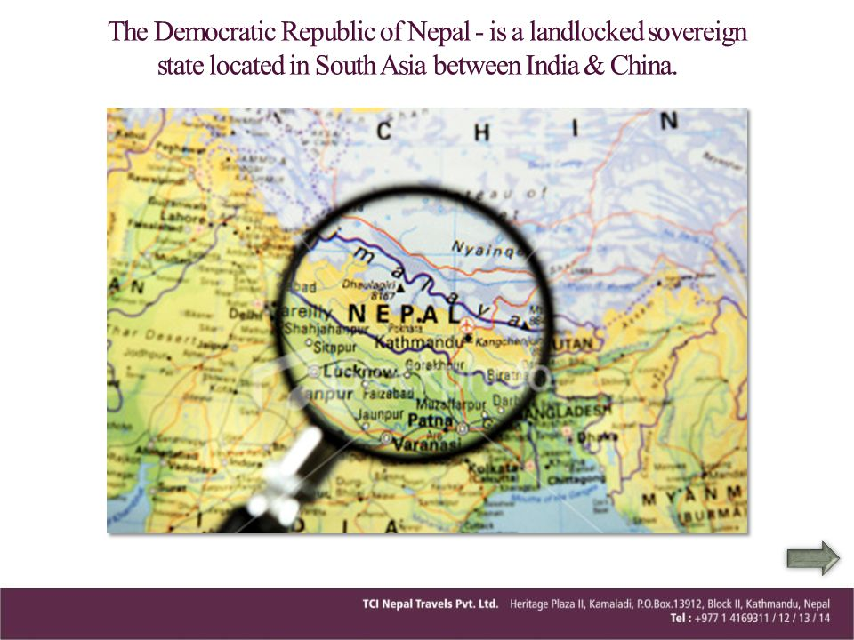 The Democratic Republic of Nepal - is a landlocked sovereign state located in South Asia between India & China.