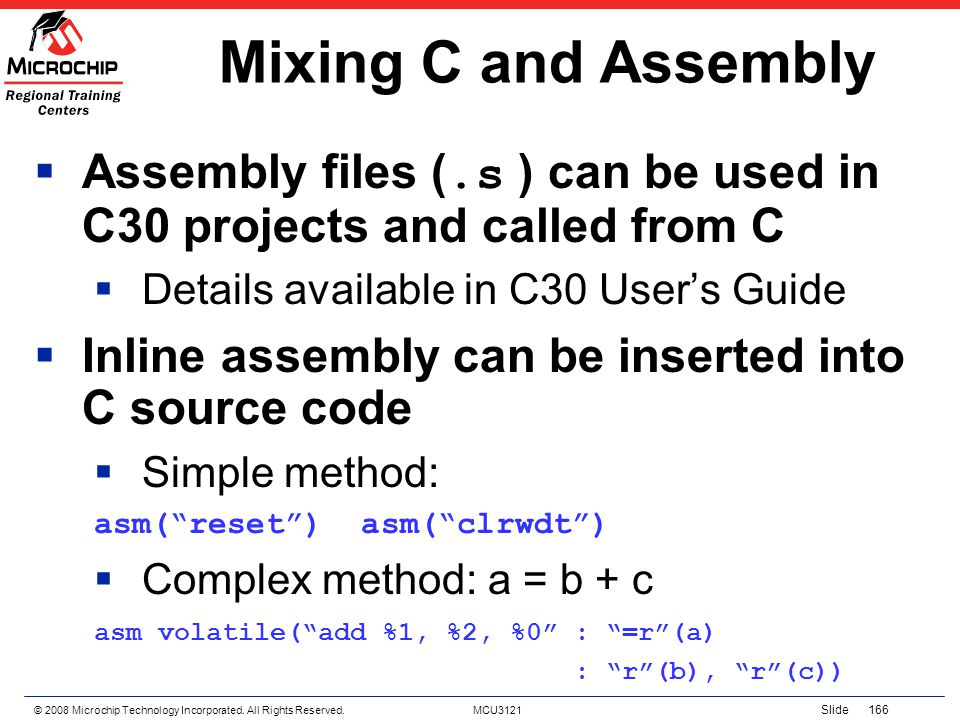 Mixing C and Assembly Assembly files (.s ) can be used in C30 projects and called from C. Details available in C30 User's Guide.