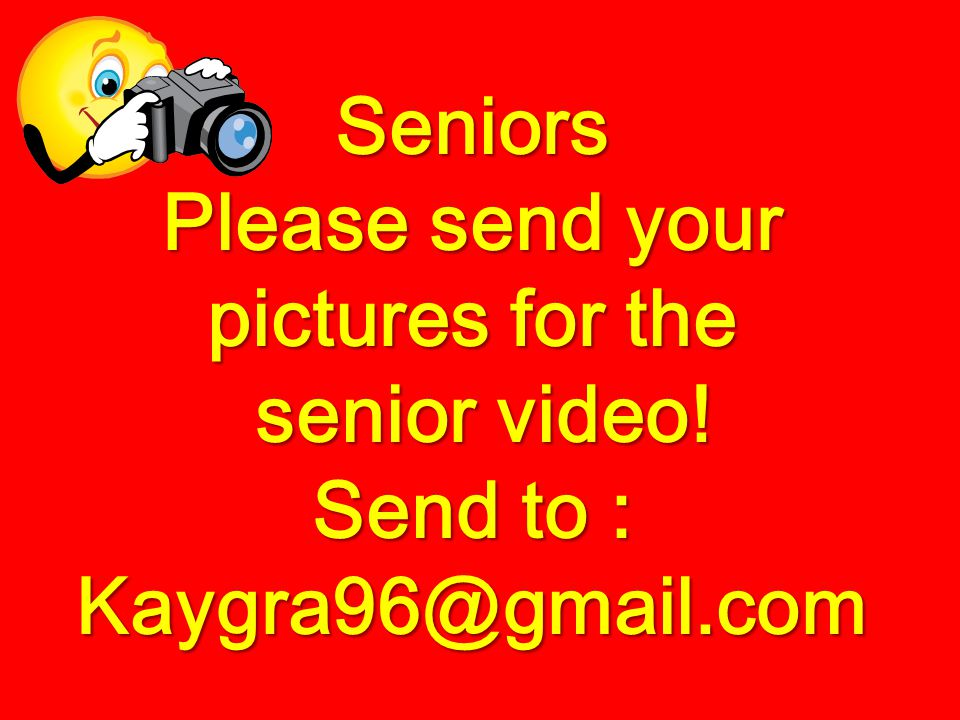 Seniors Please send your pictures for the senior video