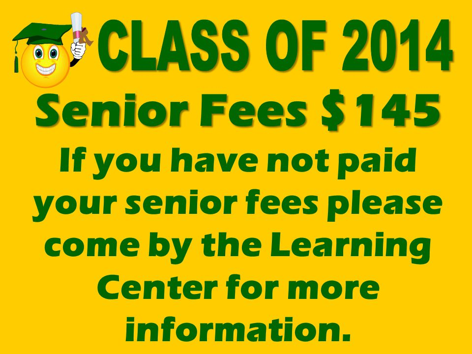 CLASS OF 2014 Senior Fees $145 If you have not paid your senior fees please come by the Learning Center for more information.