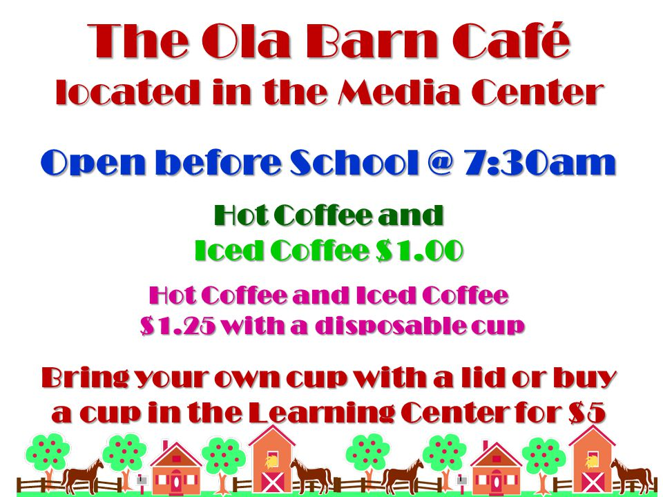 The Ola Barn Café located in the Media Center Open before School @ 7:30am Hot Coffee and Iced Coffee $1.00 Hot Coffee and Iced Coffee $1.25 with a disposable cup