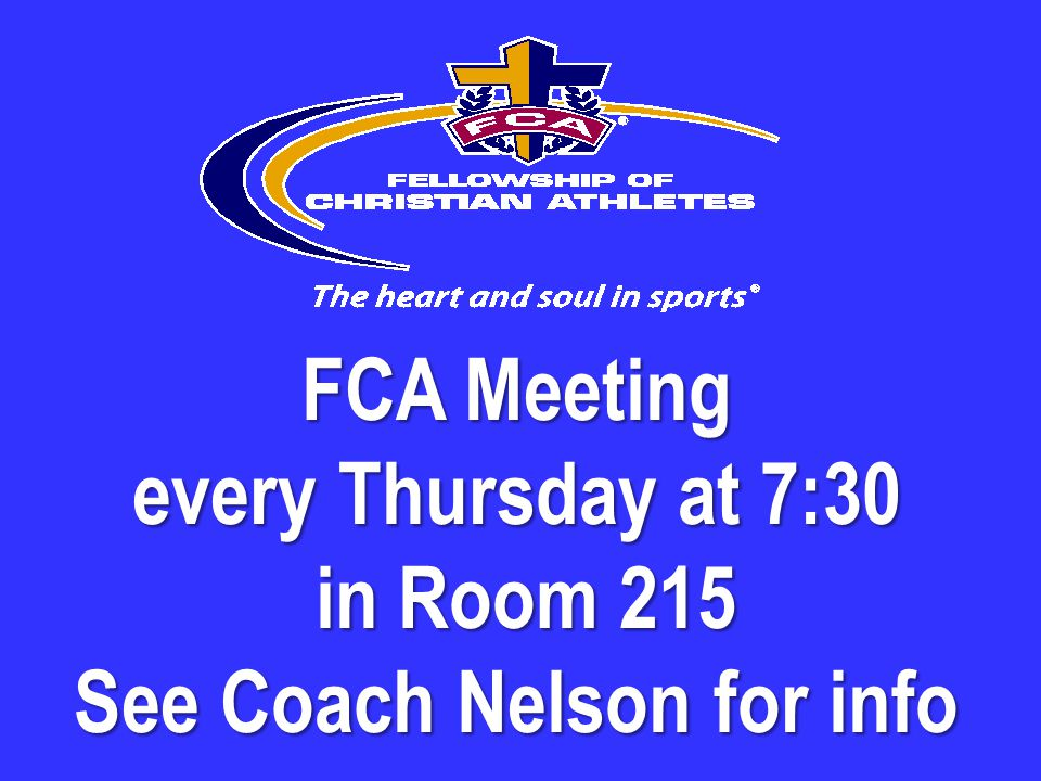 FCA Meeting every Thursday at 7:30 in Room 215 See Coach Nelson for info