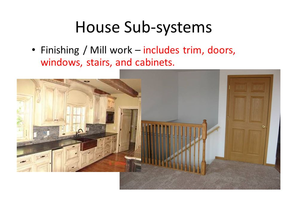 House Sub-systems Finishing / Mill work – includes trim, doors, windows, stairs, and cabinets.