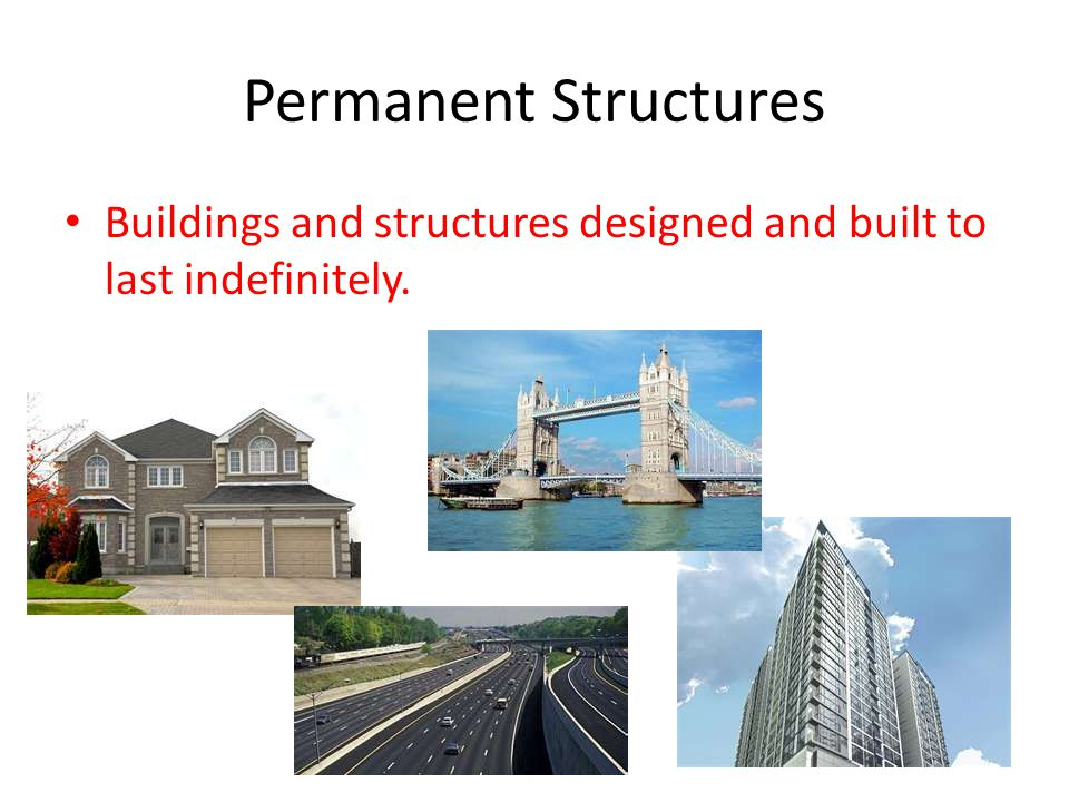 Permanent Structures Buildings and structures designed and built to last indefinitely.