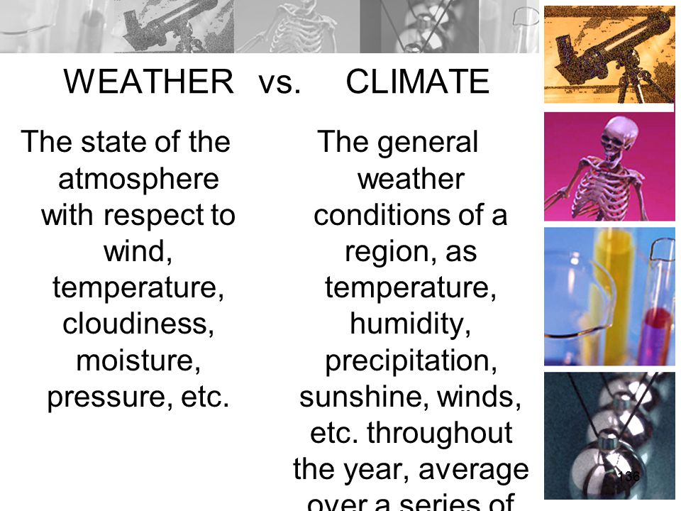 WEATHER vs. CLIMATE The state of the atmosphere with respect to wind, temperature, cloudiness, moisture, pressure, etc.
