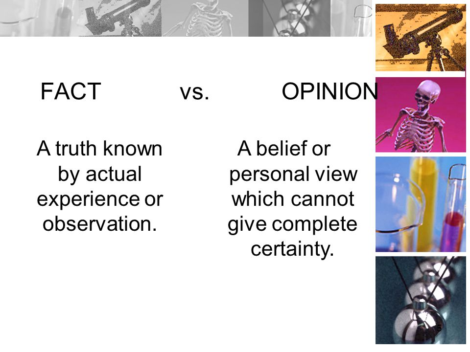 FACT vs. OPINION A truth known by actual experience or observation.