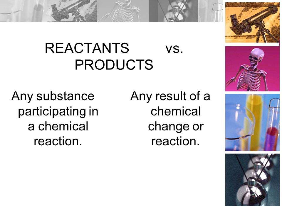 REACTANTS vs. PRODUCTS Any substance participating in a chemical reaction.