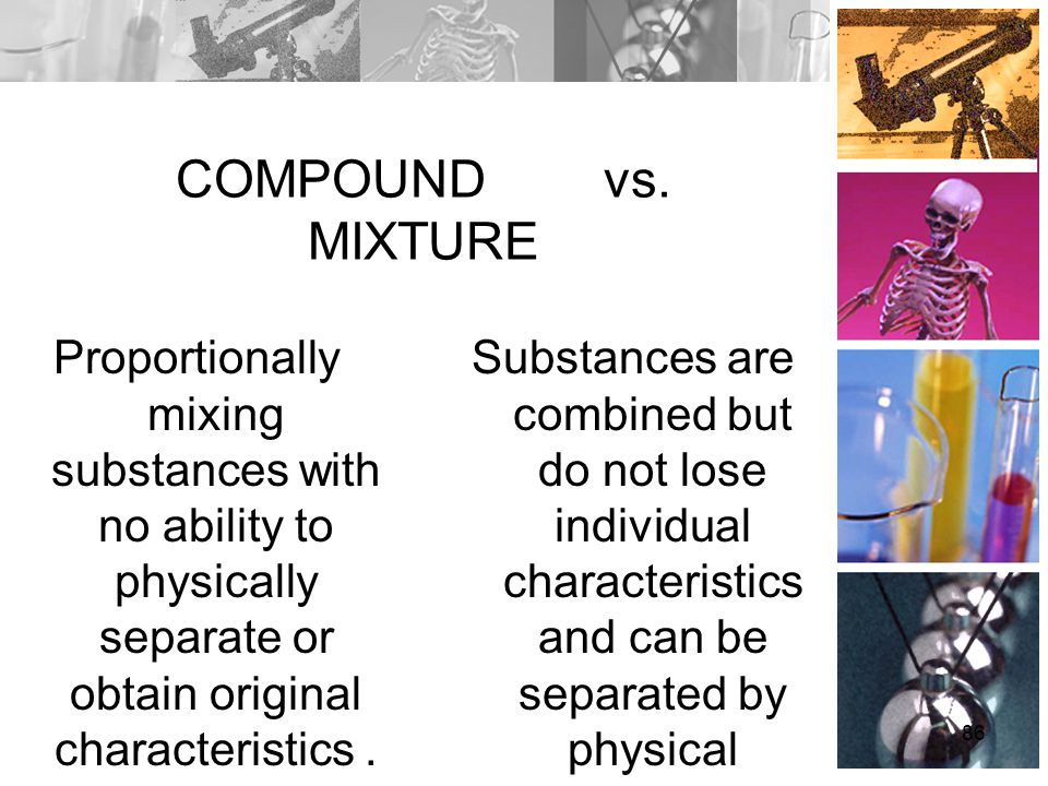 COMPOUND vs. MIXTURE Proportionally mixing substances with no ability to physically separate or obtain original characteristics .
