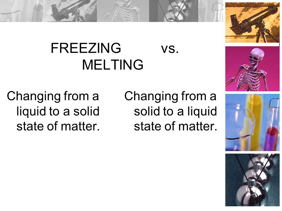 FREEZING vs. MELTING Changing from a liquid to a solid state of matter.