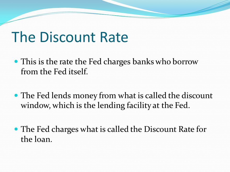 The Discount Rate This is the rate the Fed charges banks who borrow from the Fed itself.