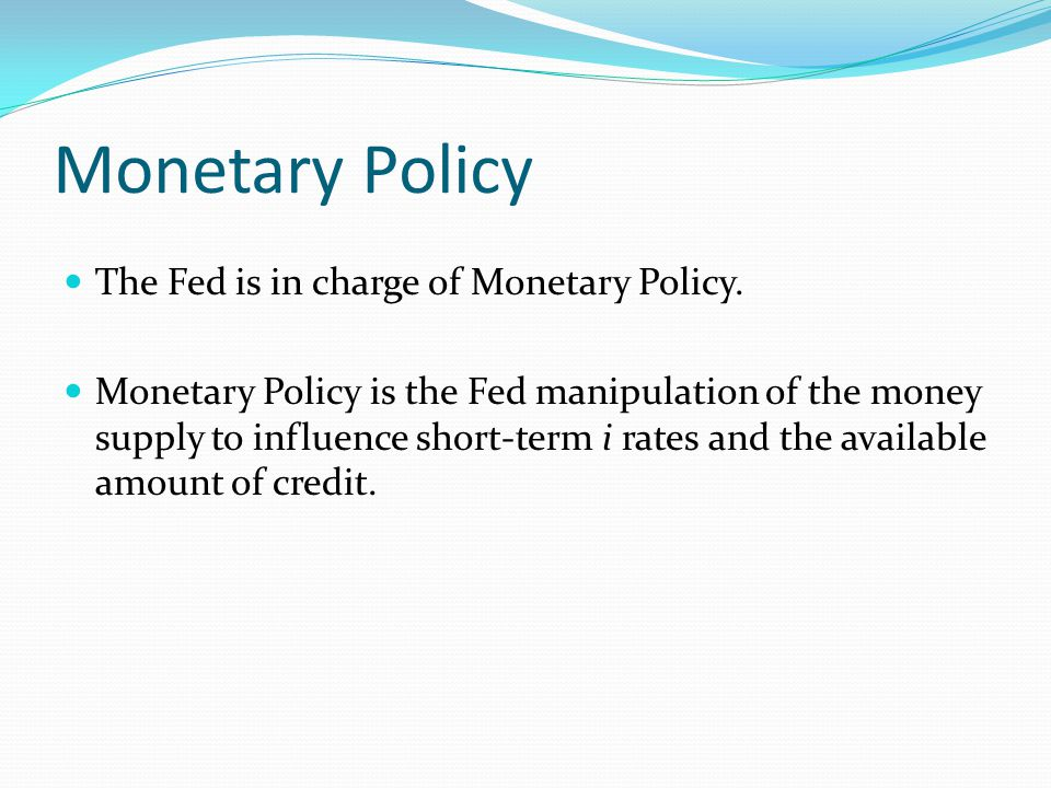 Monetary Policy The Fed is in charge of Monetary Policy.