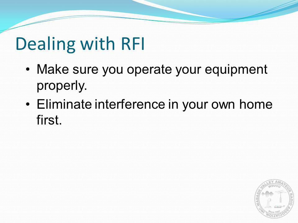 Dealing with RFI Make sure you operate your equipment properly.