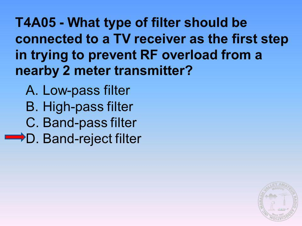 T4A05 - What type of filter should be connected to a TV receiver as the first step in trying to prevent RF overload from a nearby 2 meter transmitter