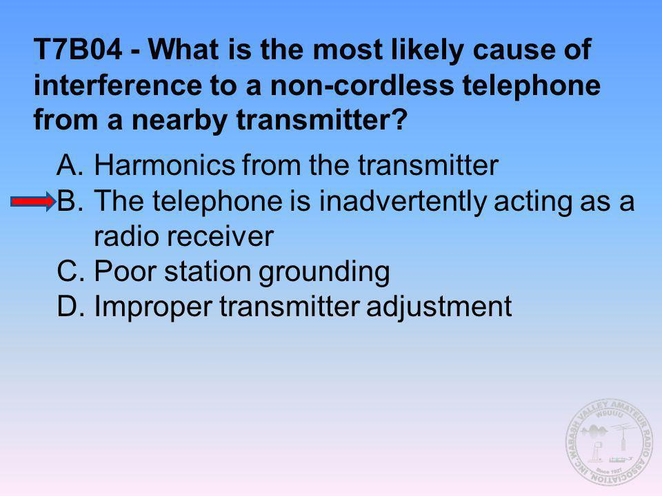 T7B04 - What is the most likely cause of interference to a non-cordless telephone from a nearby transmitter
