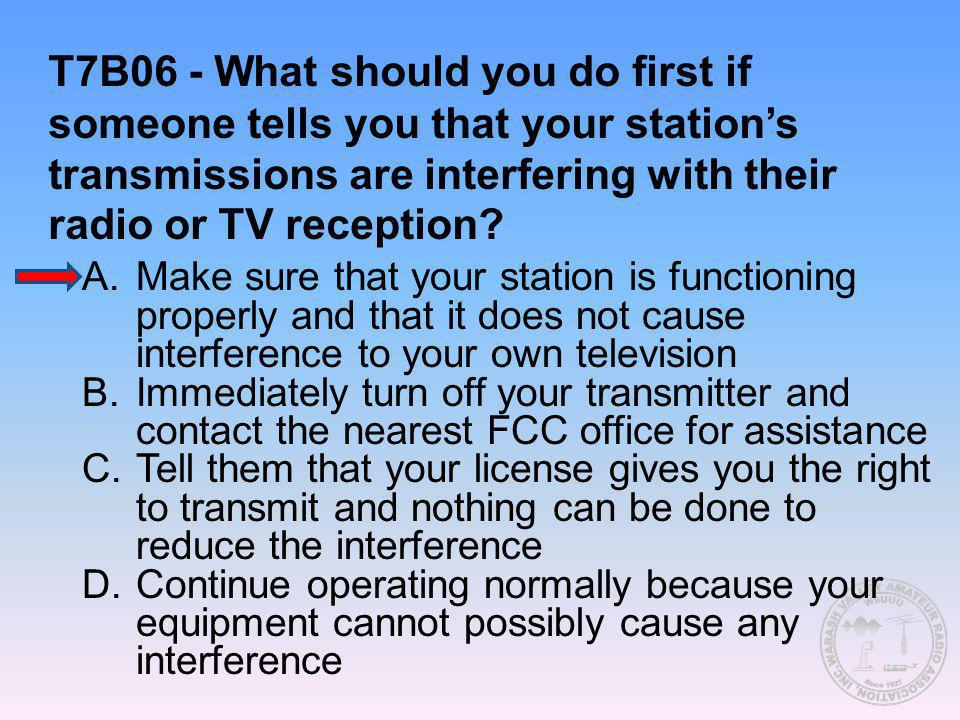 T7B06 - What should you do first if someone tells you that your station's transmissions are interfering with their radio or TV reception