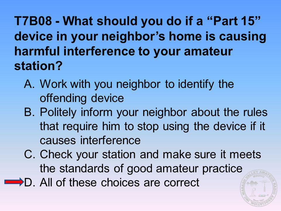 T7B08 - What should you do if a Part 15 device in your neighbor's home is causing harmful interference to your amateur station