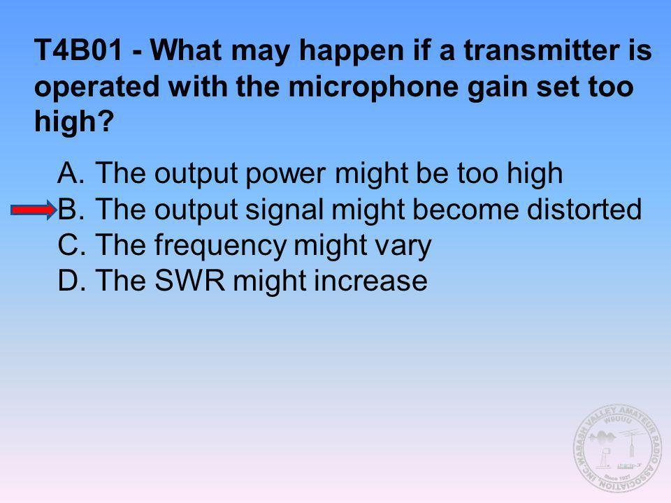 T4B01 - What may happen if a transmitter is operated with the microphone gain set too high