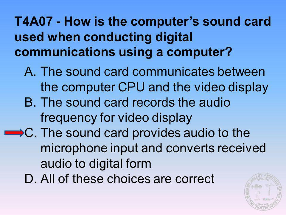 T4A07 - How is the computer's sound card used when conducting digital communications using a computer