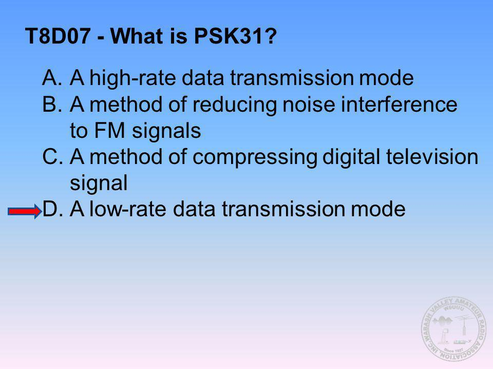 T8D07 - What is PSK31 A. A high-rate data transmission mode. B. A method of reducing noise interference to FM signals.