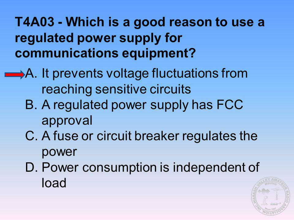 T4A03 - Which is a good reason to use a regulated power supply for communications equipment