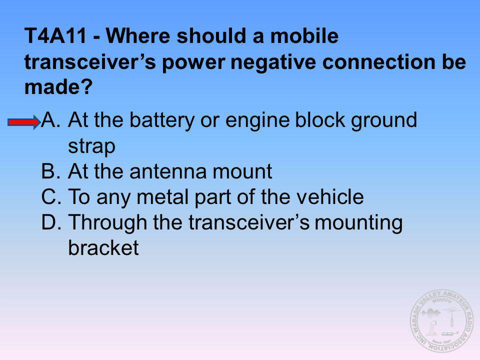 T4A11 - Where should a mobile transceiver's power negative connection be made