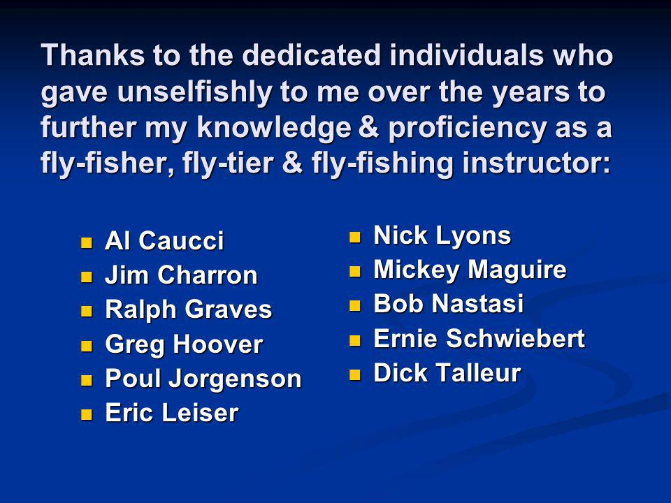 Thanks to the dedicated individuals who gave unselfishly to me over the years to further my knowledge & proficiency as a fly-fisher, fly-tier & fly-fishing instructor: