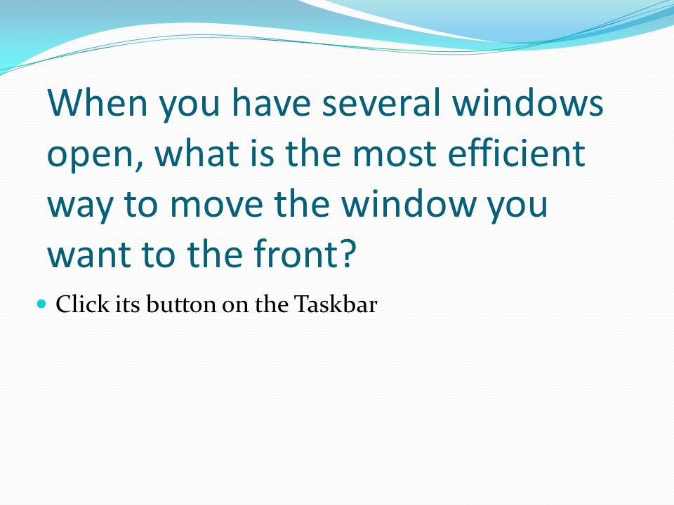 When you have several windows open, what is the most efficient way to move the window you want to the front