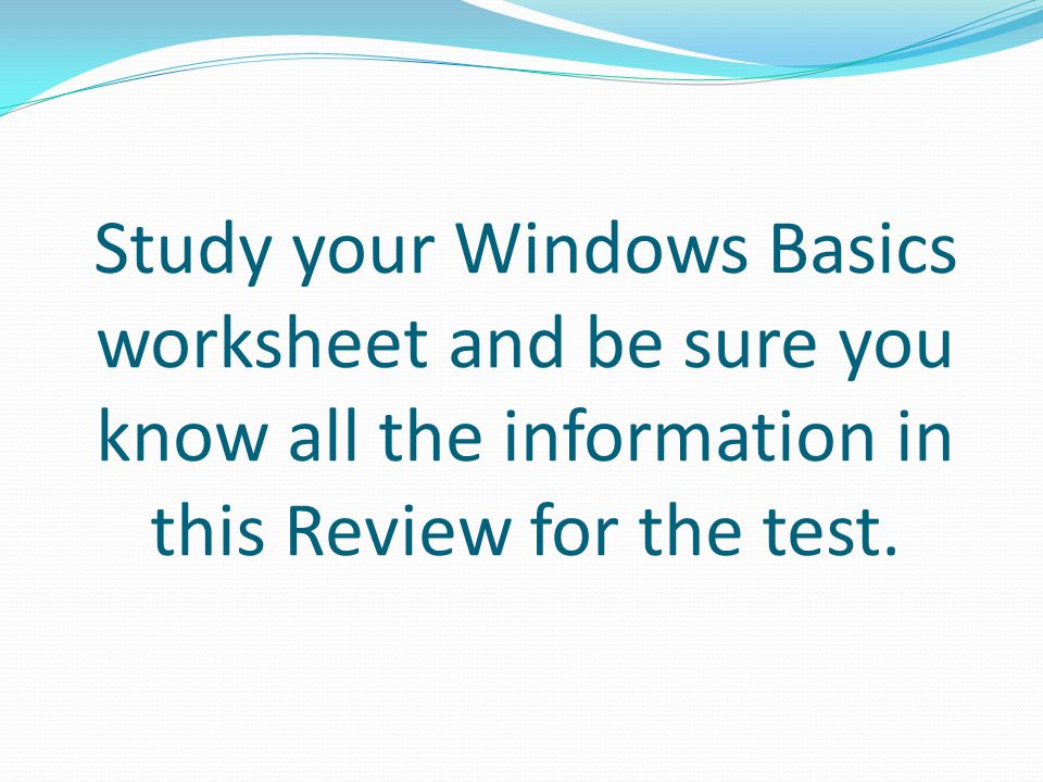 Study your Windows Basics worksheet and be sure you know all the information in this Review for the test.