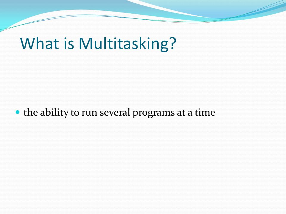 What is Multitasking the ability to run several programs at a time