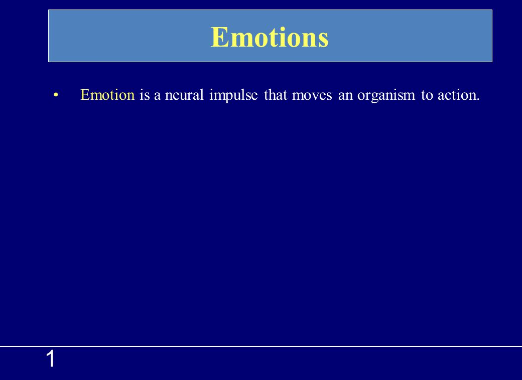 Emotions Emotion is a neural impulse that moves an organism to action. 1