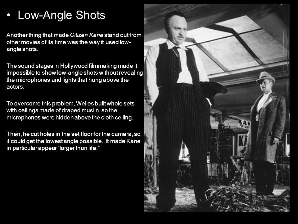 Low-Angle Shots Another thing that made Citizen Kane stand out from other movies of its time was the way it used low-angle shots.