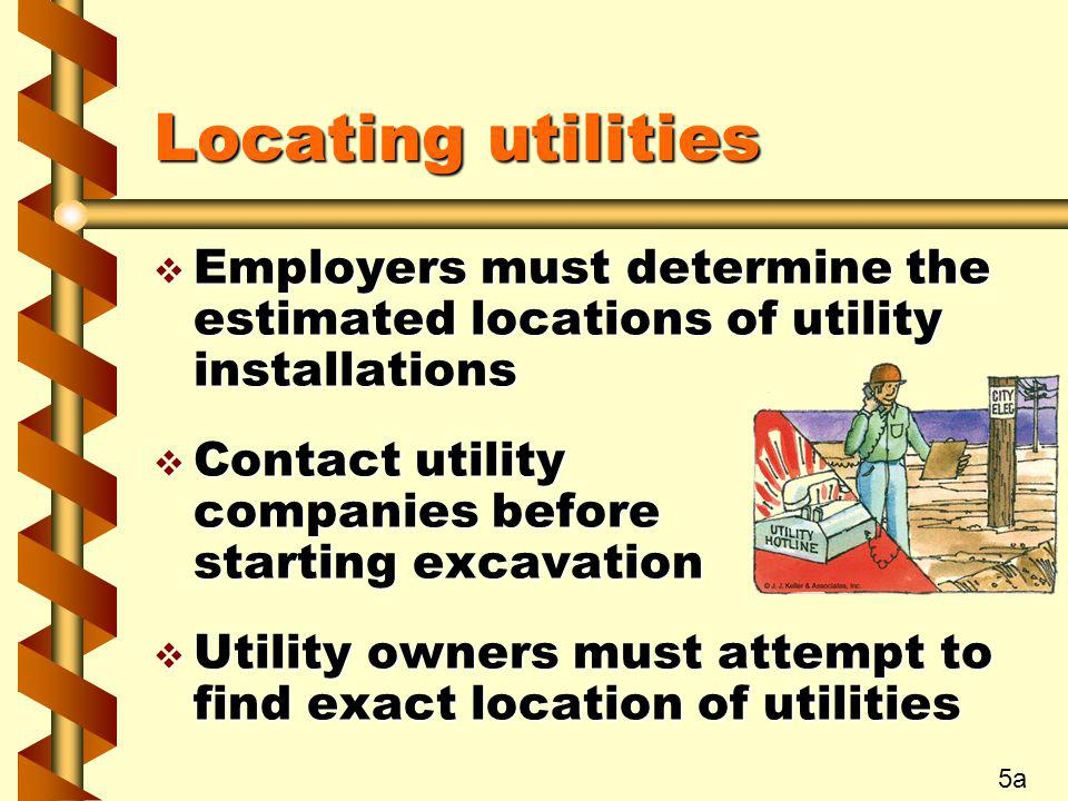 Locating utilities Employers must determine the estimated locations of utility installations. Contact utility companies before starting excavation.