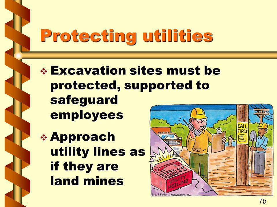 Protecting utilities Excavation sites must be protected, supported to safeguard employees. Approach utility lines as if they are land mines.