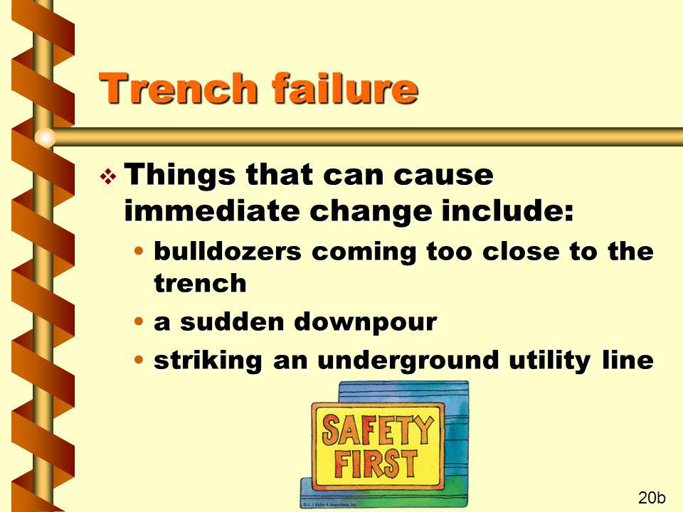 Trench failure Things that can cause immediate change include: