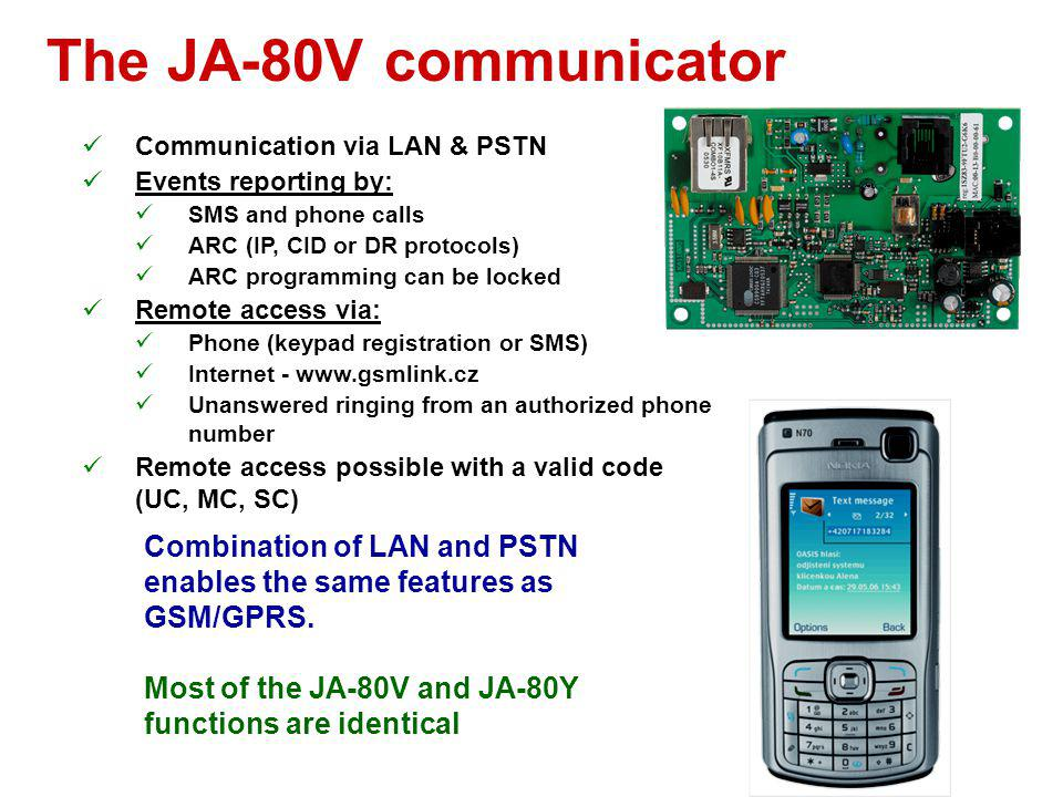 The JA-80V communicator Communication via LAN & PSTN. Events reporting by: SMS and phone calls. ARC (IP, CID or DR protocols)