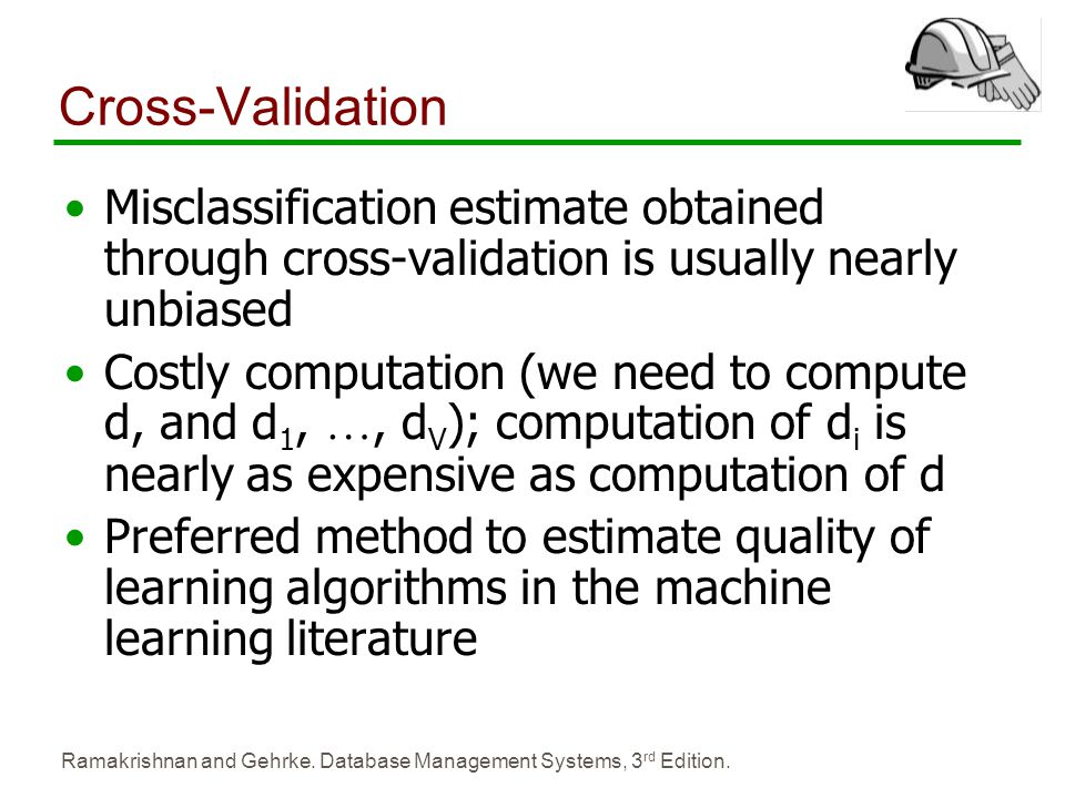 Cross-Validation Misclassification estimate obtained through cross-validation is usually nearly unbiased.