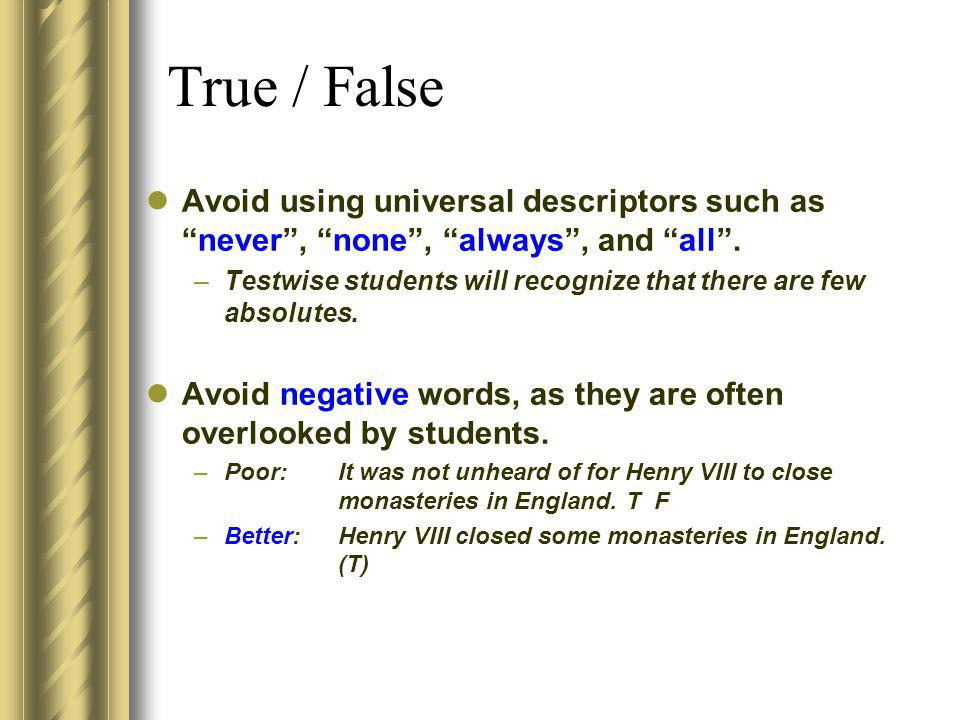 True / False Avoid using universal descriptors such as never , none , always , and all .