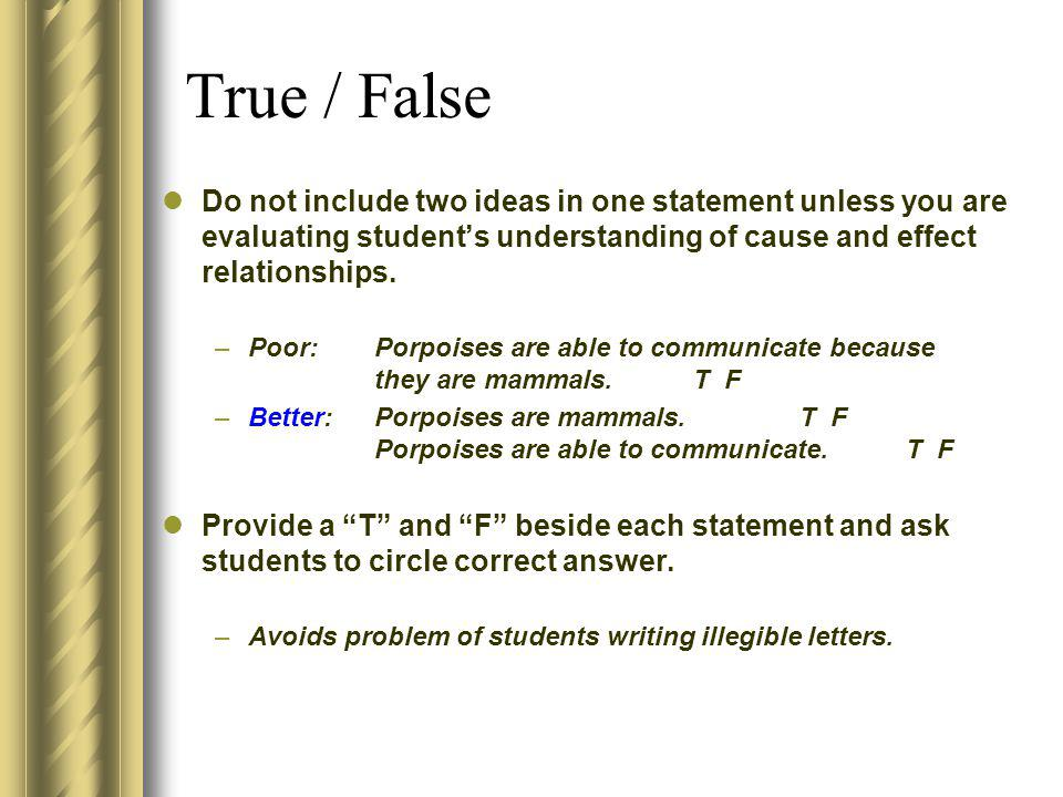 True / False Do not include two ideas in one statement unless you are evaluating student's understanding of cause and effect relationships.
