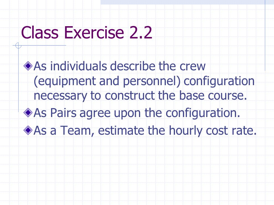 Class Exercise 2.2 As individuals describe the crew (equipment and personnel) configuration necessary to construct the base course.
