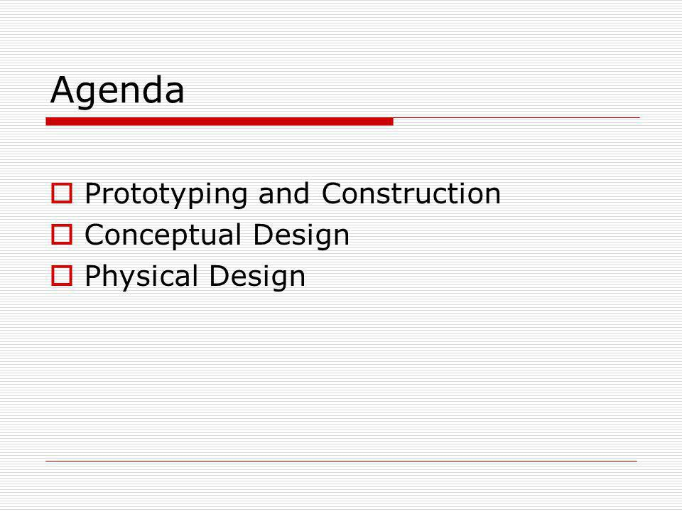 Agenda Prototyping and Construction Conceptual Design Physical Design