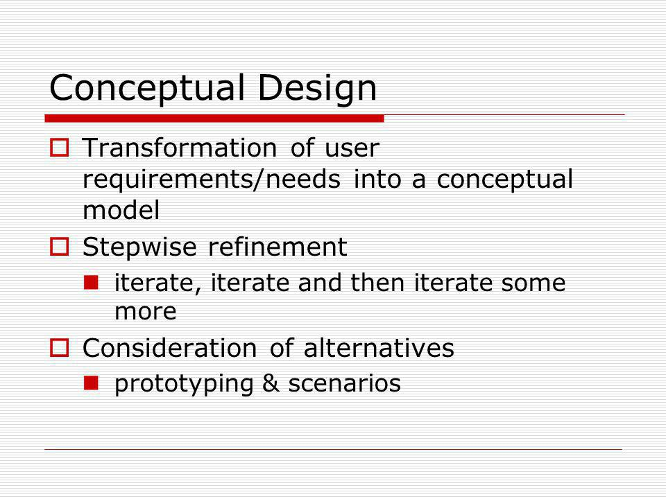 Conceptual Design Transformation of user requirements/needs into a conceptual model. Stepwise refinement.