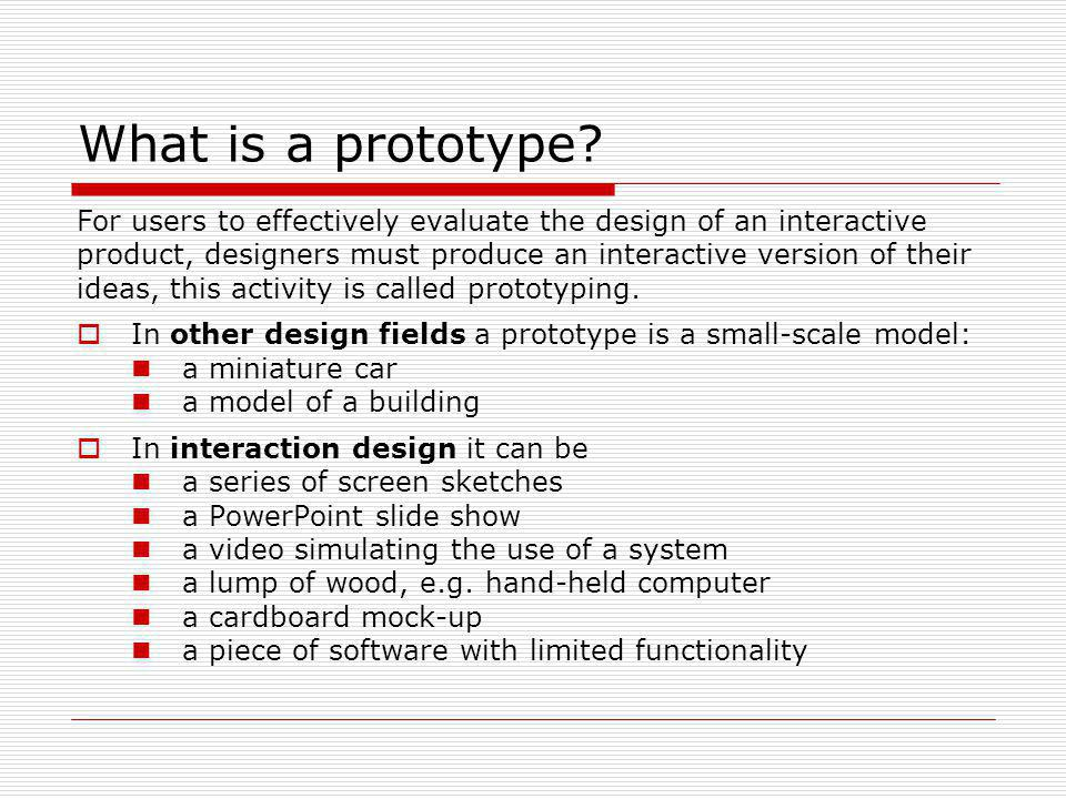 What is a prototype For users to effectively evaluate the design of an interactive. product, designers must produce an interactive version of their.
